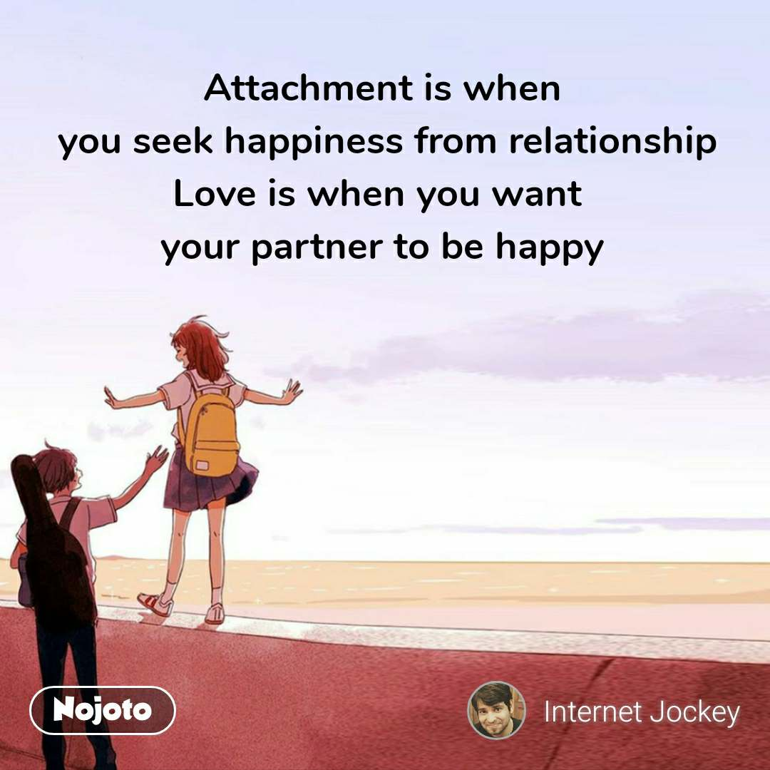 attachment is when you seek happiness from relati english quotes