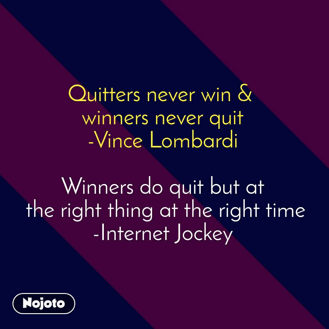 Quitters never win &  winners never quit -Vince Lombardi  Winners do quit but at  the right thing at the right time -Internet Jockey