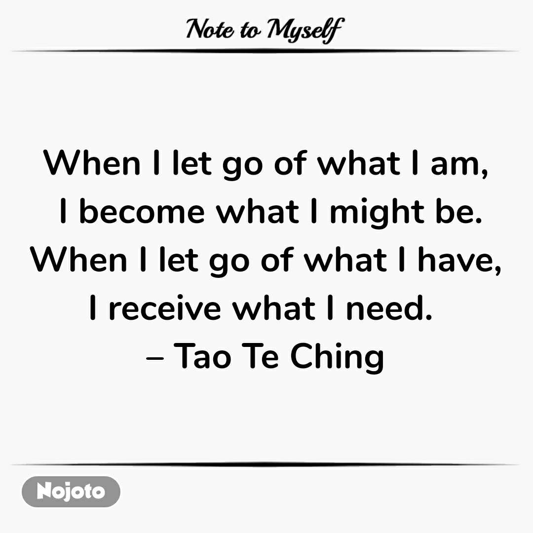 Note to Myself  When I let go of what I am,  I become what I might be.  When I let go of what I have,  I receive what I need.  – Tao Te Ching