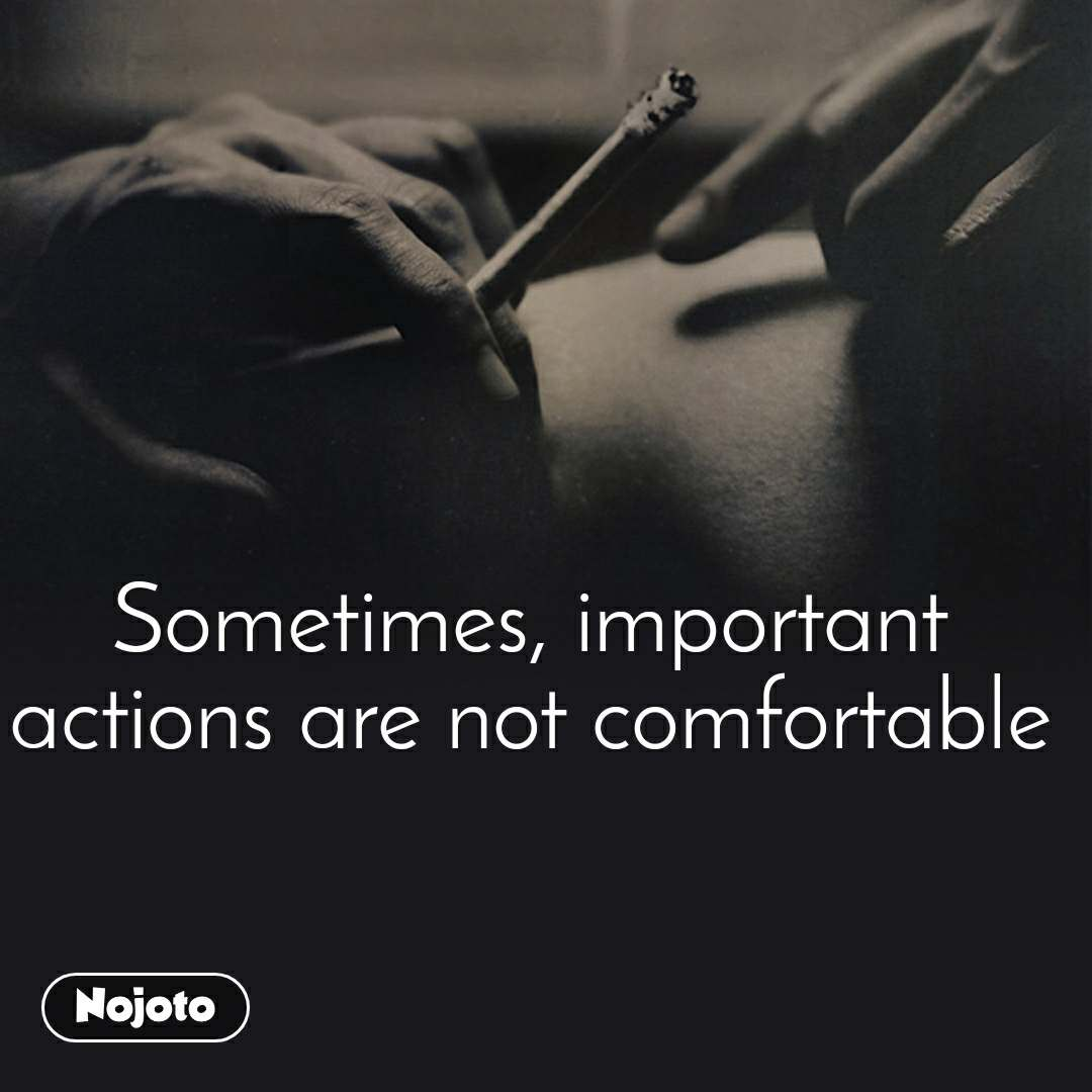Sometimes, important actions are not comfortable