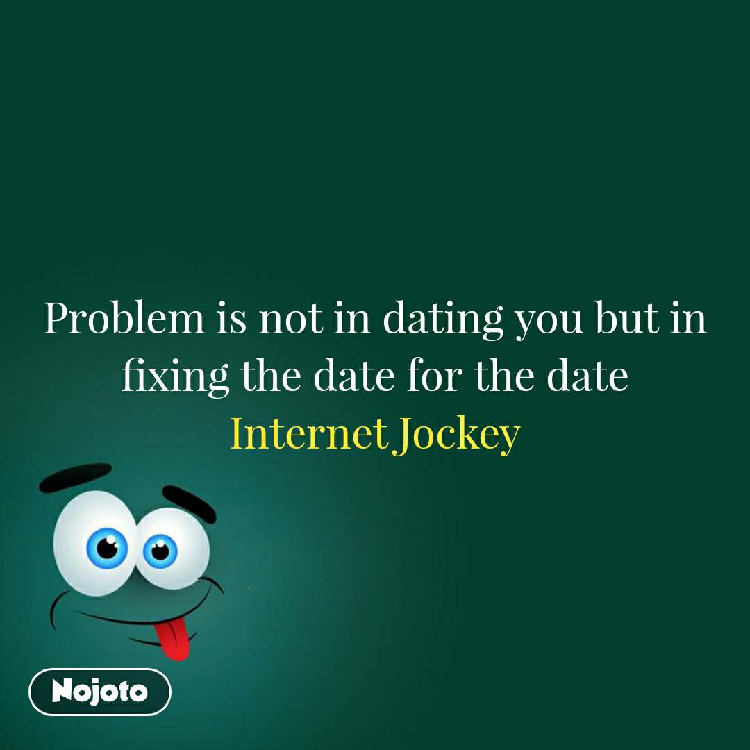 Problem is not in dating you but in fixing the date for the date Internet Jockey