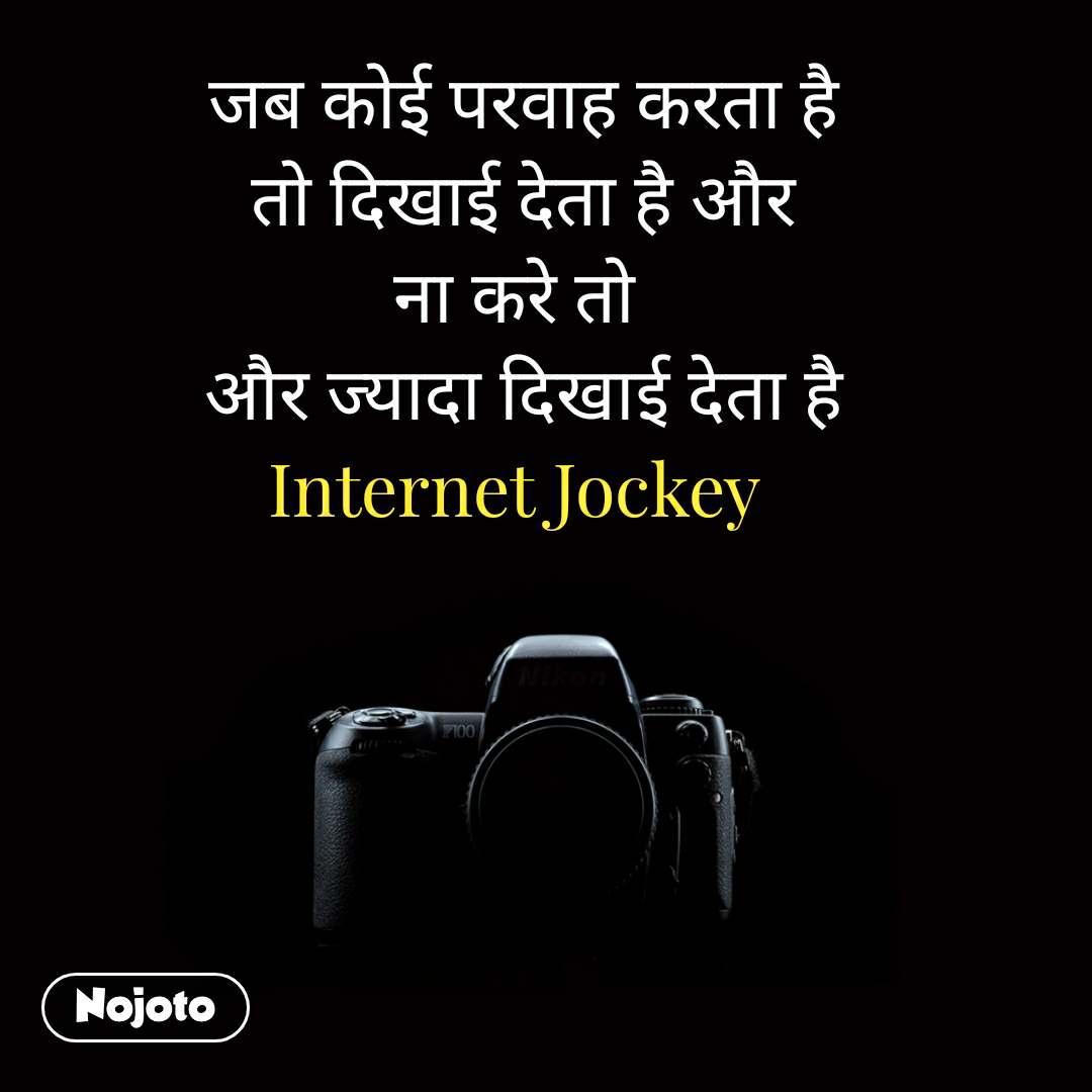 जब कोई परवाह करता है  तो दिखाई देता है और ना करे तो  और ज्यादा दिखाई देता है Internet Jockey