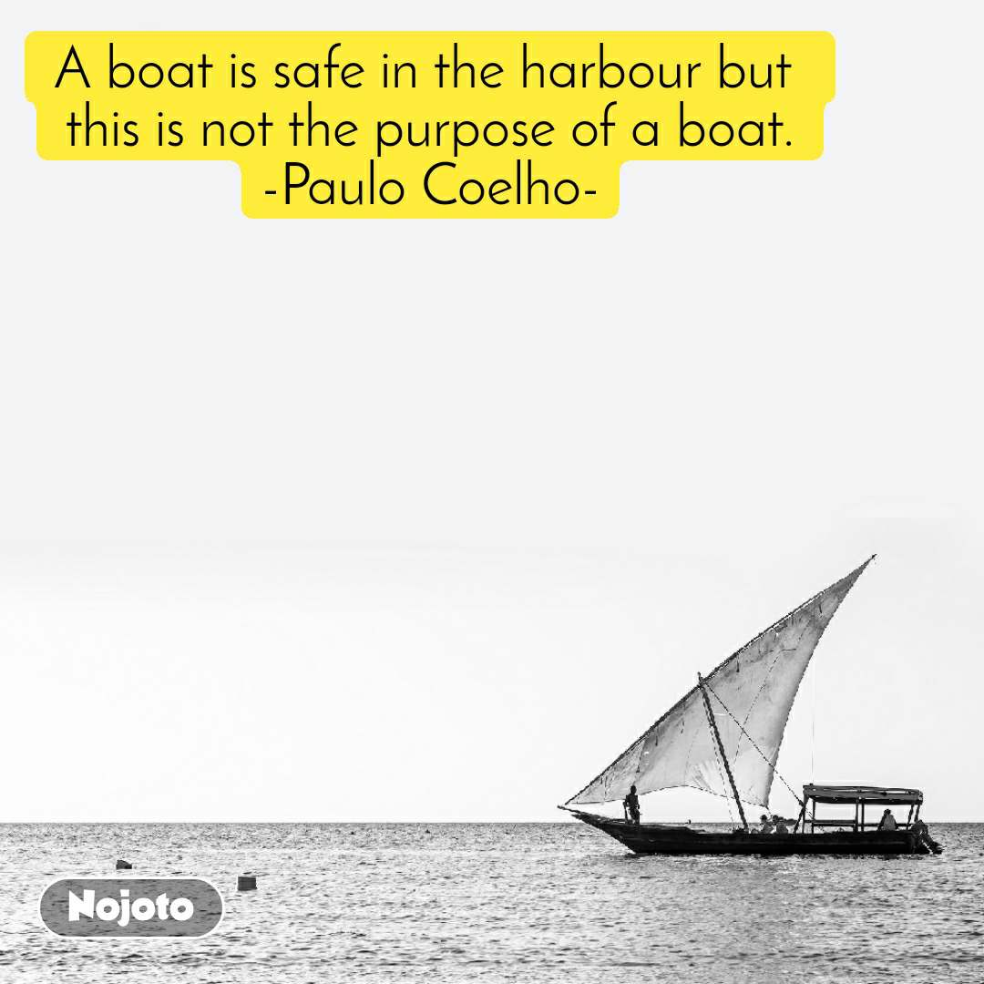 कश्ती A boat is safe in the harbour but  this is not the purpose of a boat. -Paulo Coelho-