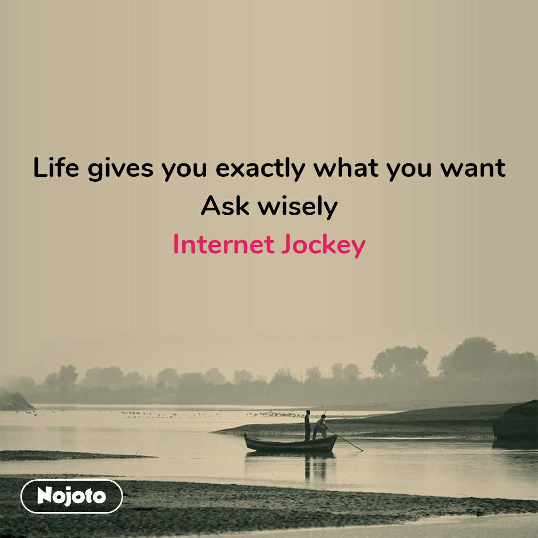 Life gives you exactly what you want Ask wisely Internet Jockey