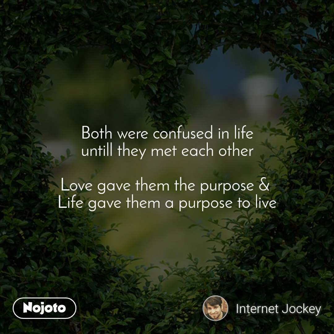 Both were confused in life untill they met each other  Love gave them the purpose &  Life gave them a purpose to live