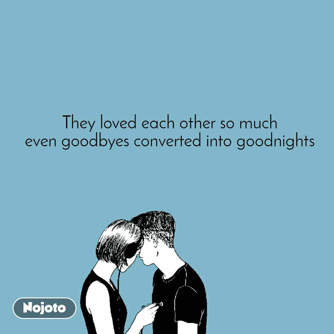 They loved each other so much even goodbyes converted into goodnights