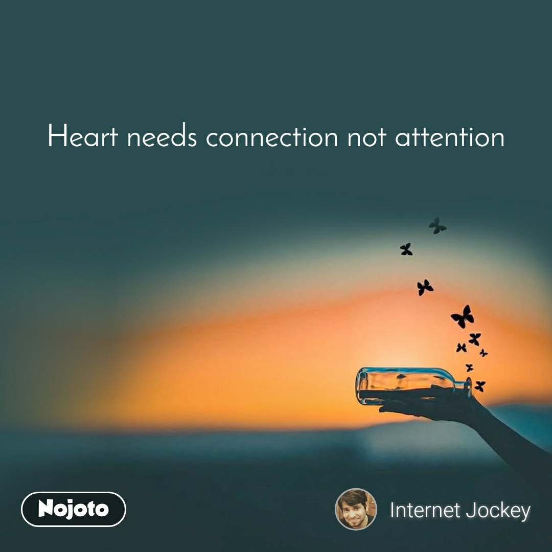 Heart needs connection not attention