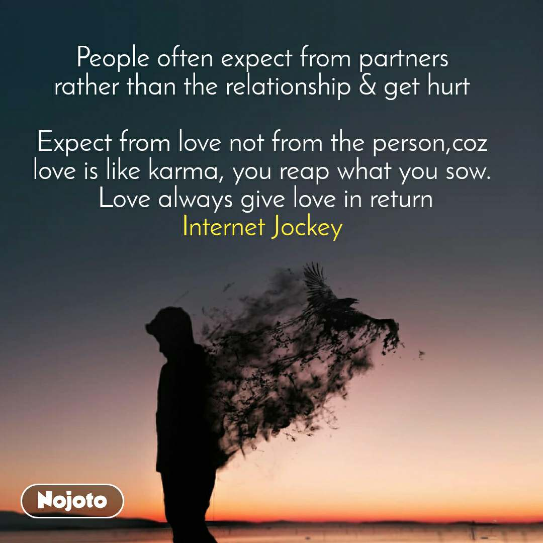 People often expect from partners rather than the relationship & get hurt  Expect from love not from the person,coz love is like karma, you reap what you sow.  Love always give love in return Internet Jockey