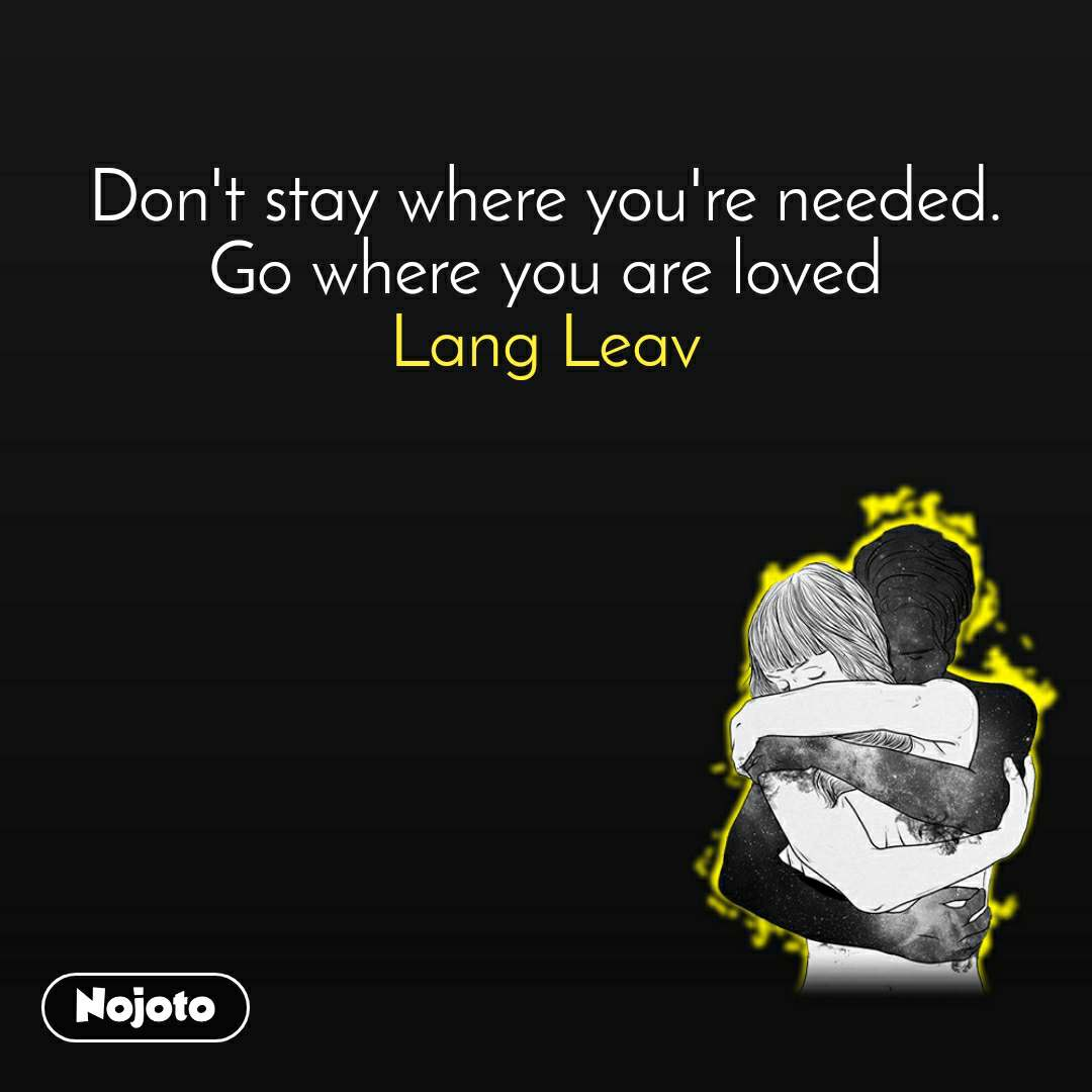 Don't stay where you're needed. Go where you are loved Lang Leav