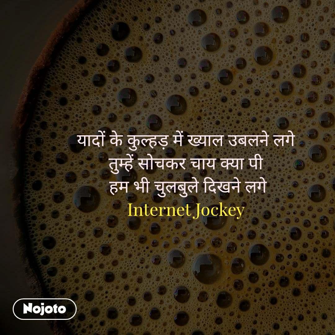 यादों के कुल्हड़ में ख्याल उबलने लगे तुम्हें सोचकर चाय क्या पी  हम भी चुलबुले दिखने लगे Internet Jockey