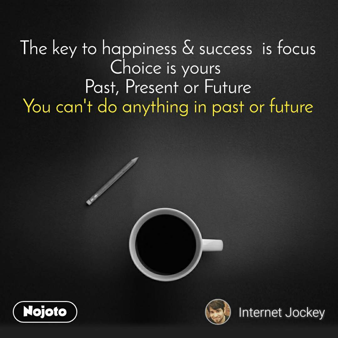 The key to happiness & success  is focus Choice is yours  Past, Present or Future You can't do anything in past or future