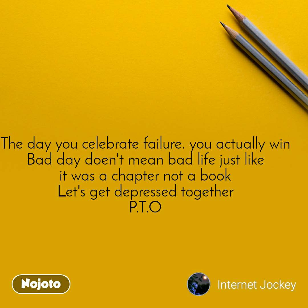 The day you celebrate failure. you actually win Bad day doen't mean bad life just like it was a chapter not a book Let's get depressed together P.T.O
