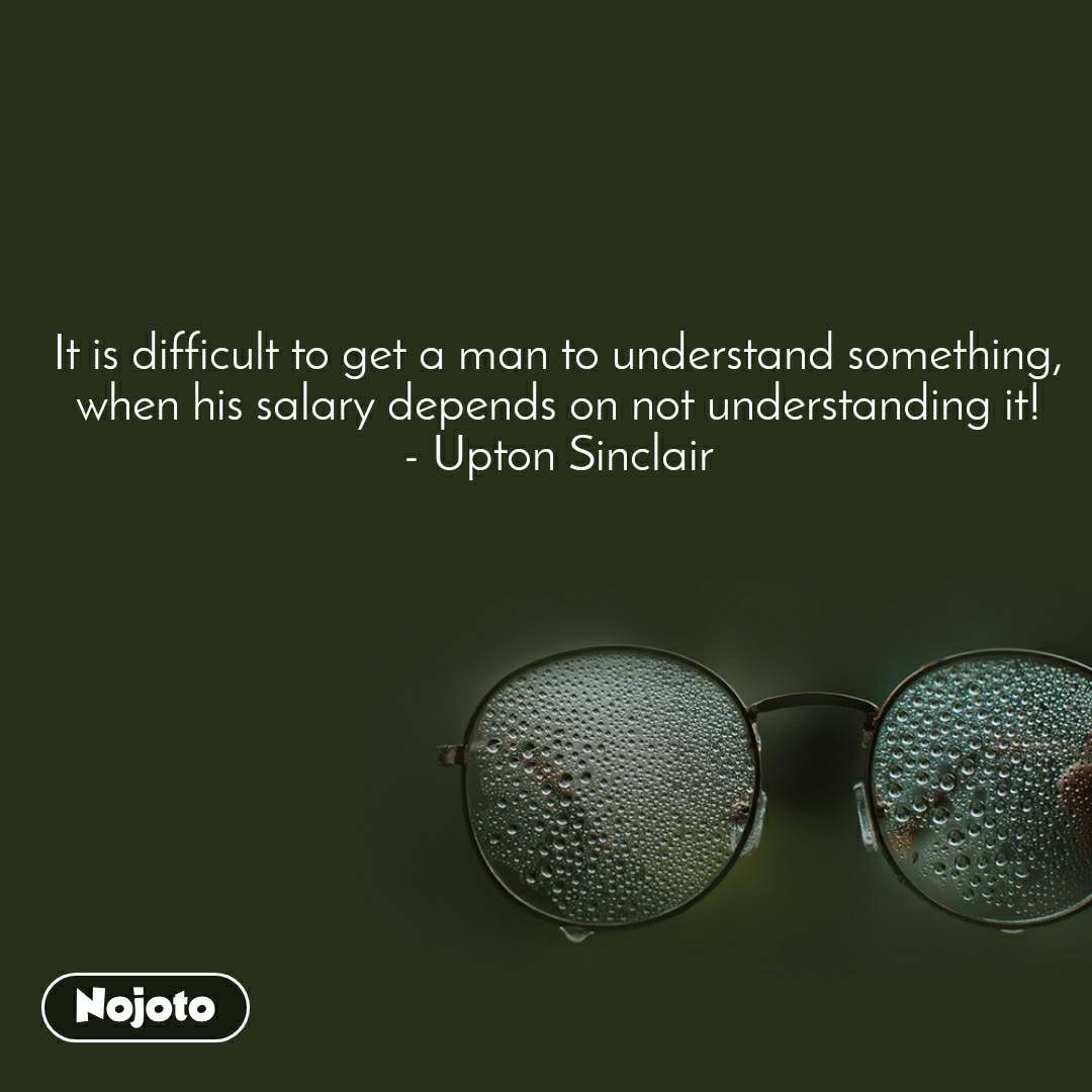 It is difficult to get a man to understand something, when his salary depends on not understanding it! - Upton Sinclair