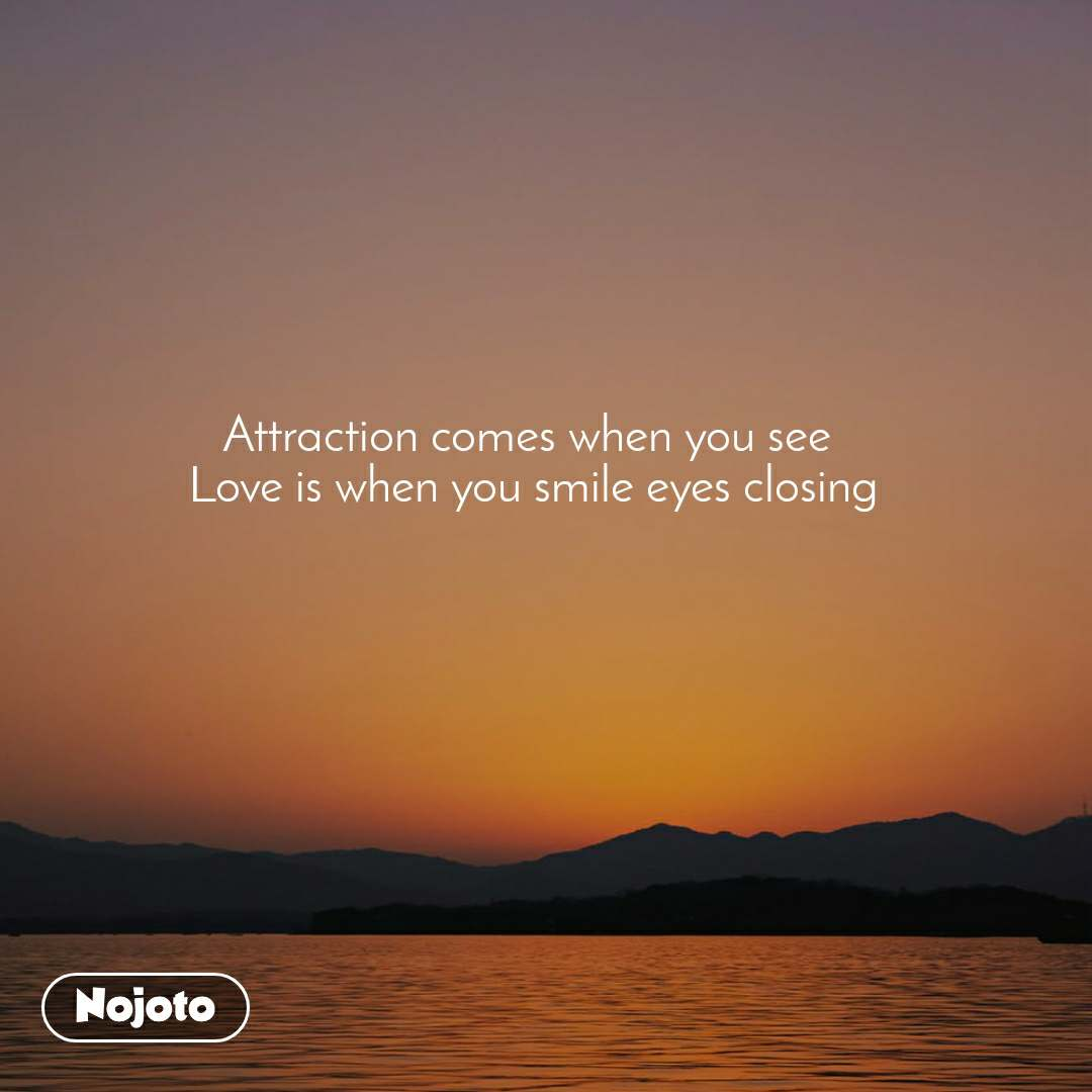 Attraction comes when you see  Love is when you smile eyes closing