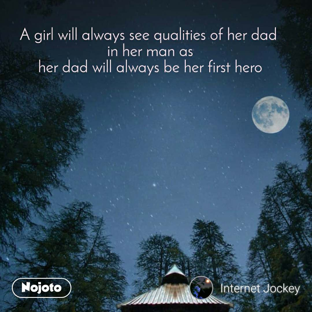 A girl will always see qualities of her dad  in her man as her dad will always be her first hero