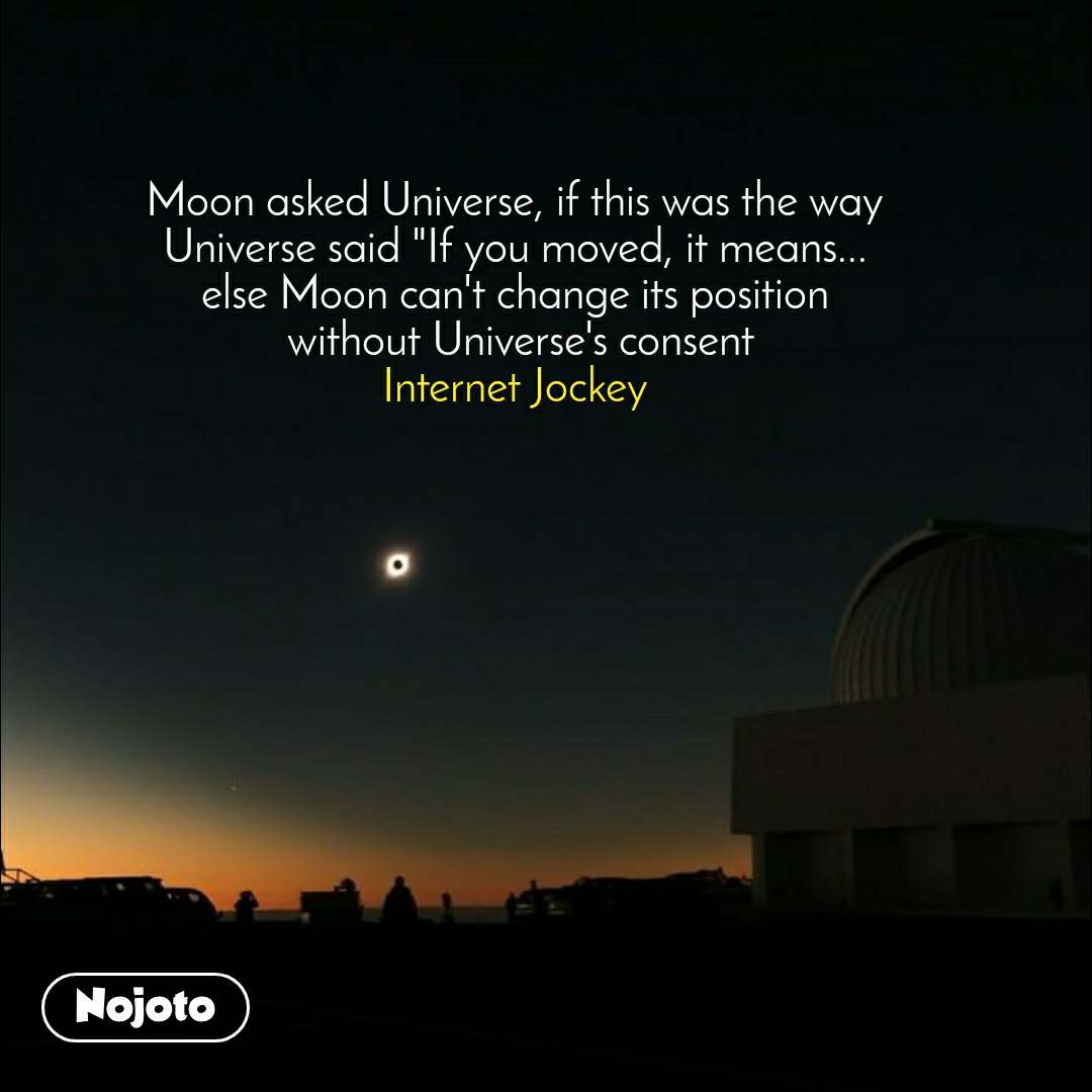 """Moon asked Universe, if this was the way Universe said """"If you moved, it means... else Moon can't change its position  without Universe's consent Internet Jockey"""