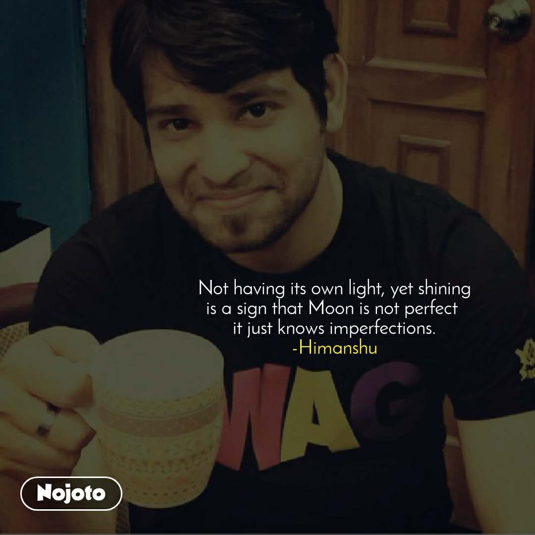 Not having its own light, yet shining is a sign that Moon is not perfect  it just knows imperfections. -Himanshu
