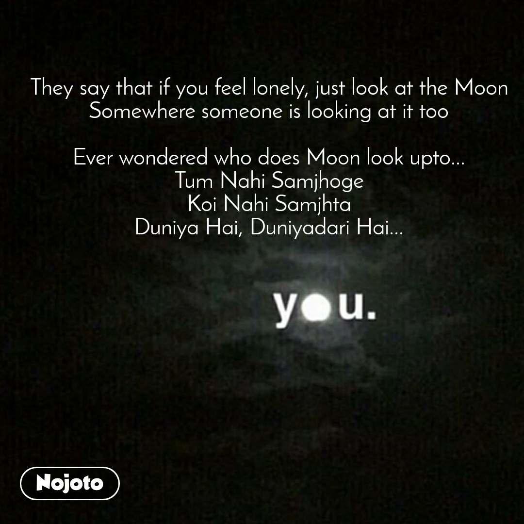 They say that if you feel lonely, just look at the Moon Somewhere someone is looking at it too  Ever wondered who does Moon look upto... Tum Nahi Samjhoge Koi Nahi Samjhta Duniya Hai, Duniyadari Hai...