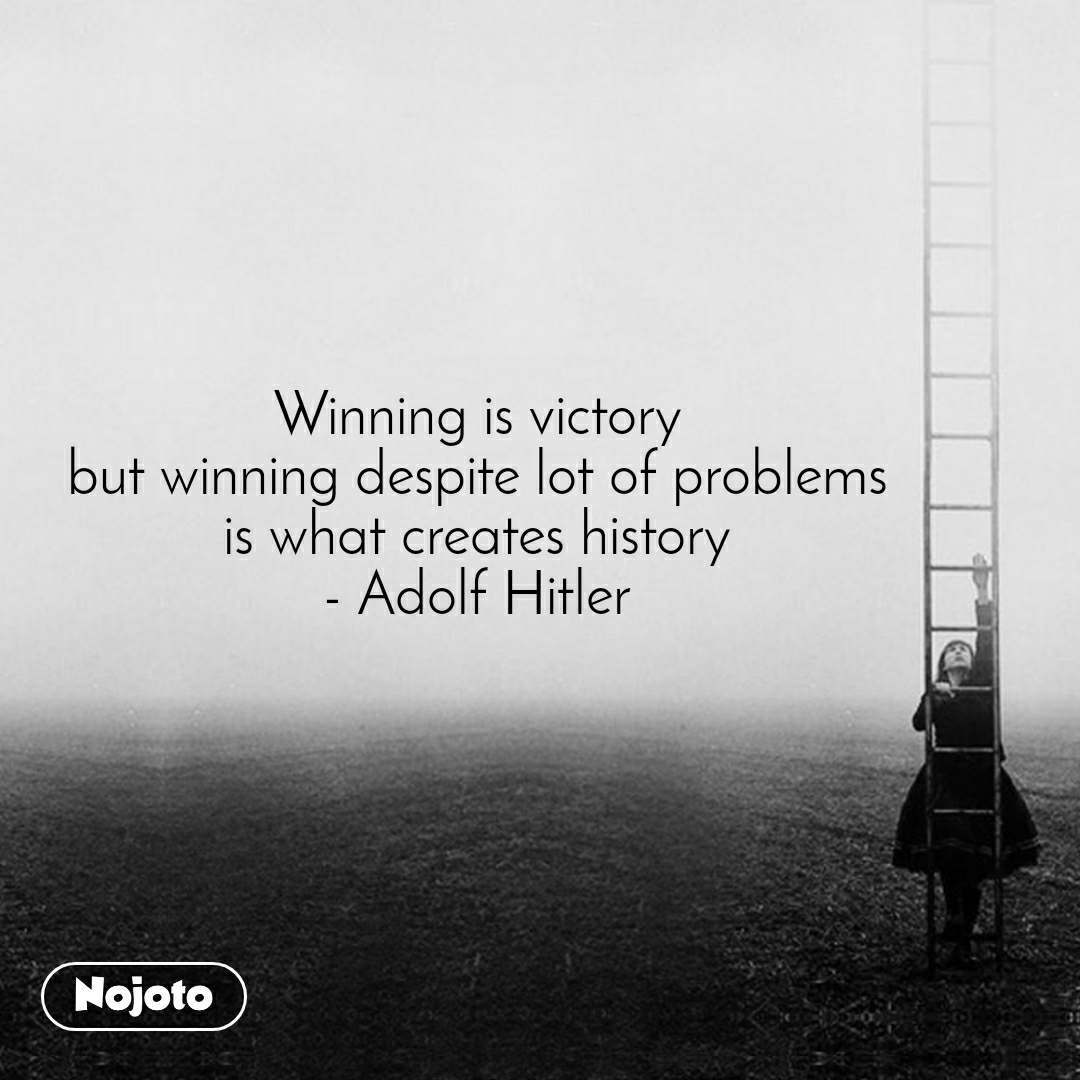 Winning is victory but winning despite lot of problems is what creates history - Adolf Hitler