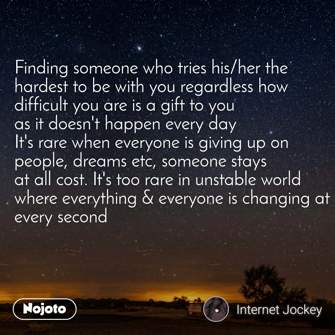 Finding someone who tries his/her the hardest to be with you regardless how  difficult you are is a gift to you as it doesn't happen every day It's rare when everyone is giving up on people, dreams etc, someone stays at all cost. It's too rare in unstable world where everything & everyone is changing at every second