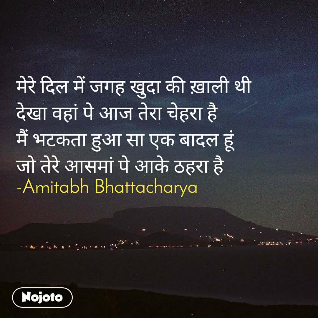 मेरे दिल में जगह खुदा की ख़ाली थी देखा वहां पे आज तेरा चेहरा है मैं भटकता हुआ सा एक बादल हूं जो तेरे आसमां पे आके ठहरा है -Amitabh Bhattacharya