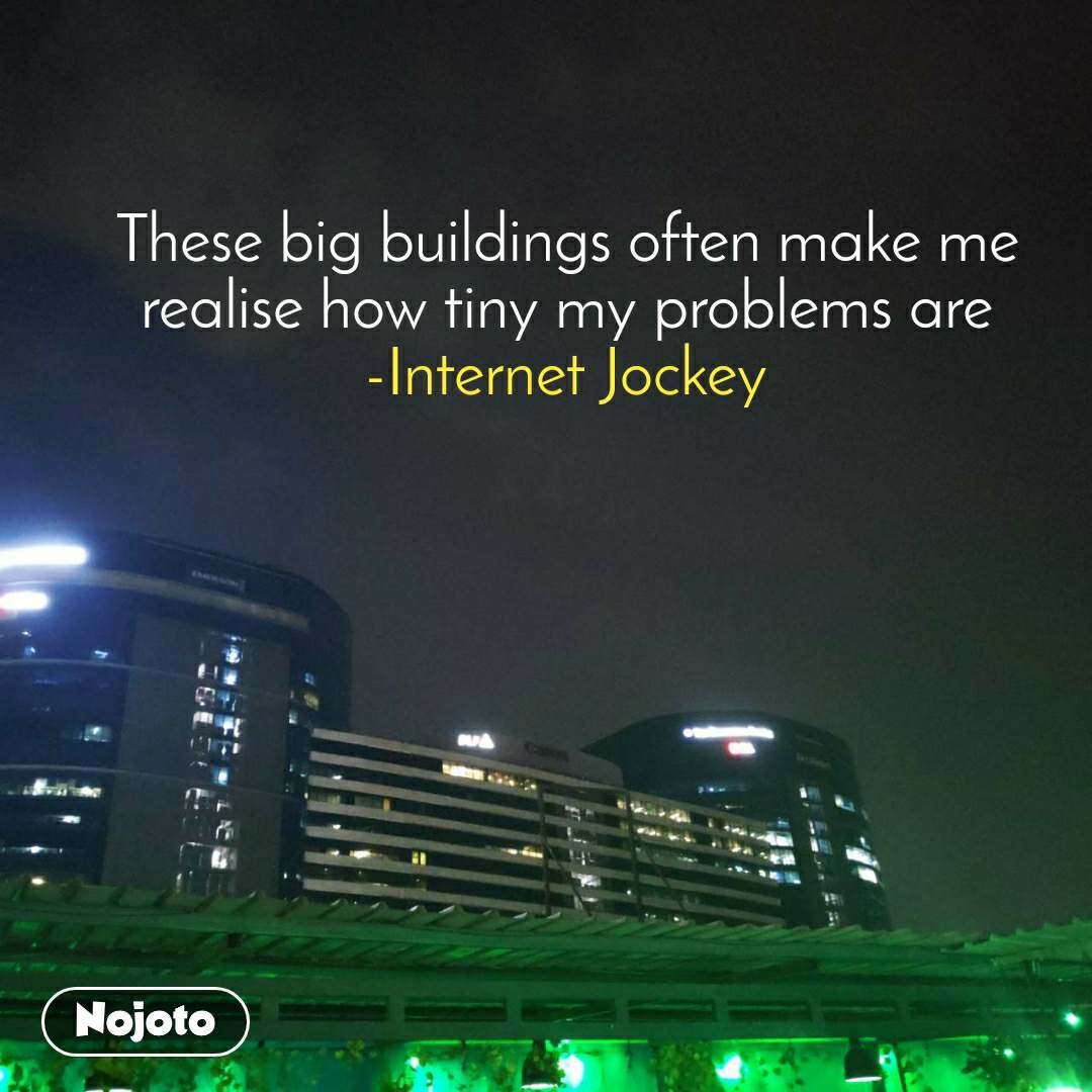 These big buildings often make me realise how tiny my problems are -Internet Jockey