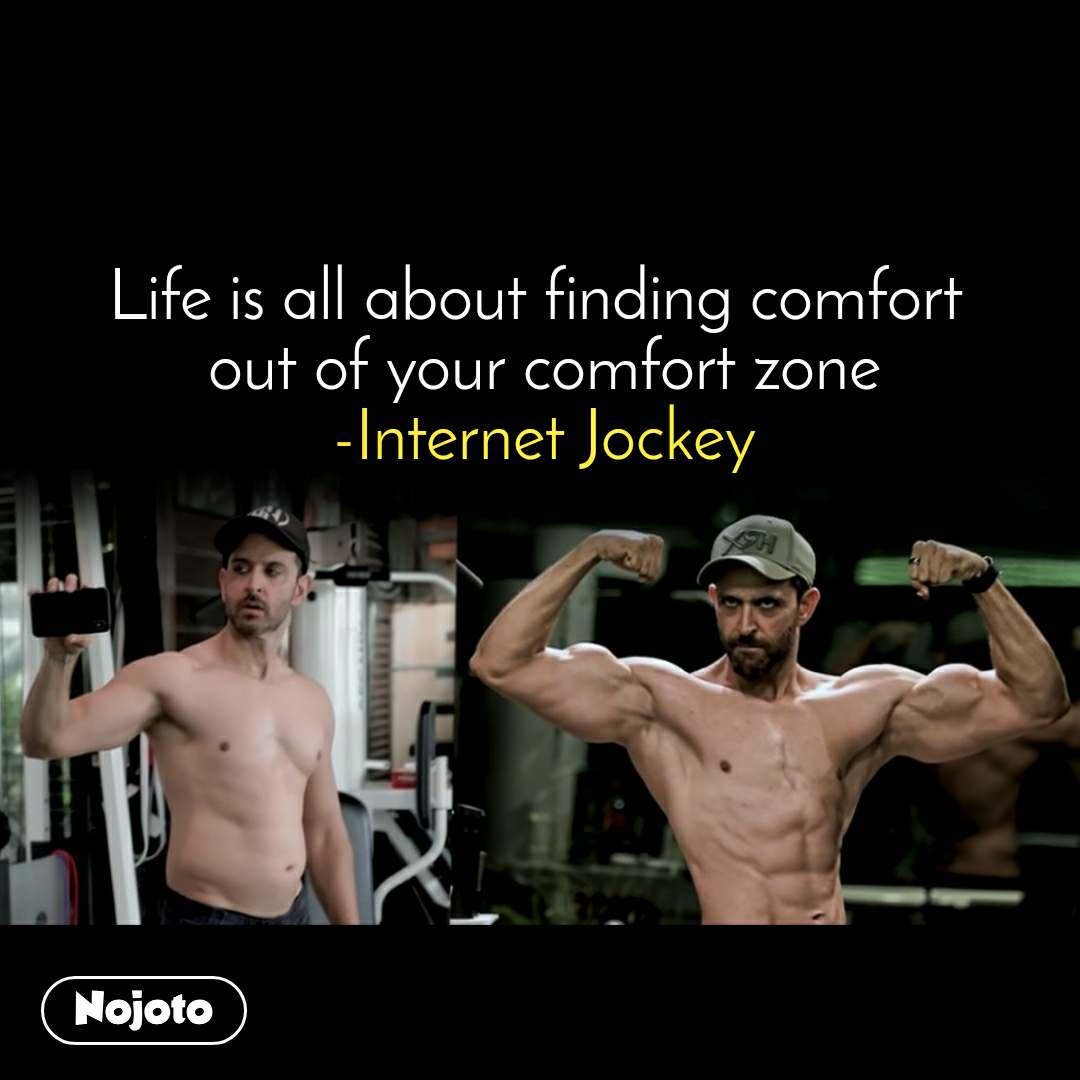 Life is all about finding comfort  out of your comfort zone -Internet Jockey