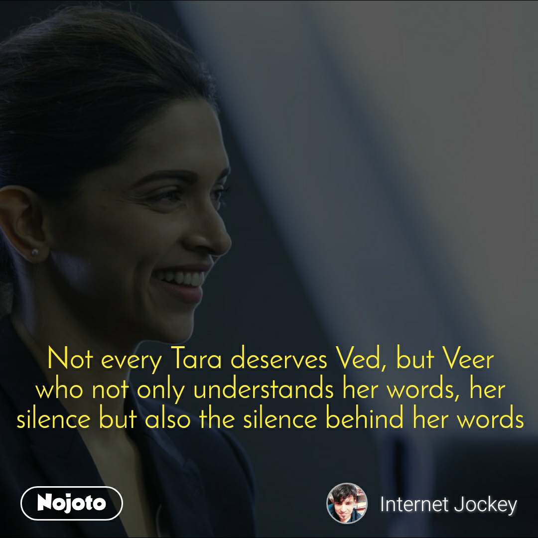 Not every Tara deserves Ved, but Veer who not only understands her words, her silence but also the silence behind her words