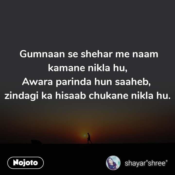 Gumnaan se shehar me naam kamane nikla hu, Awara parinda hun saaheb,  zindagi ka hisaab chukane nikla hu.