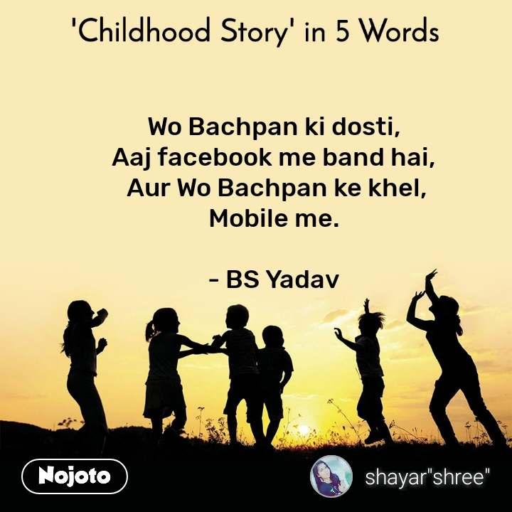 Wo Bachpan ki dosti,  Aaj facebook me band hai,  Aur Wo Bachpan ke khel, Mobile me.   - BS Yadav