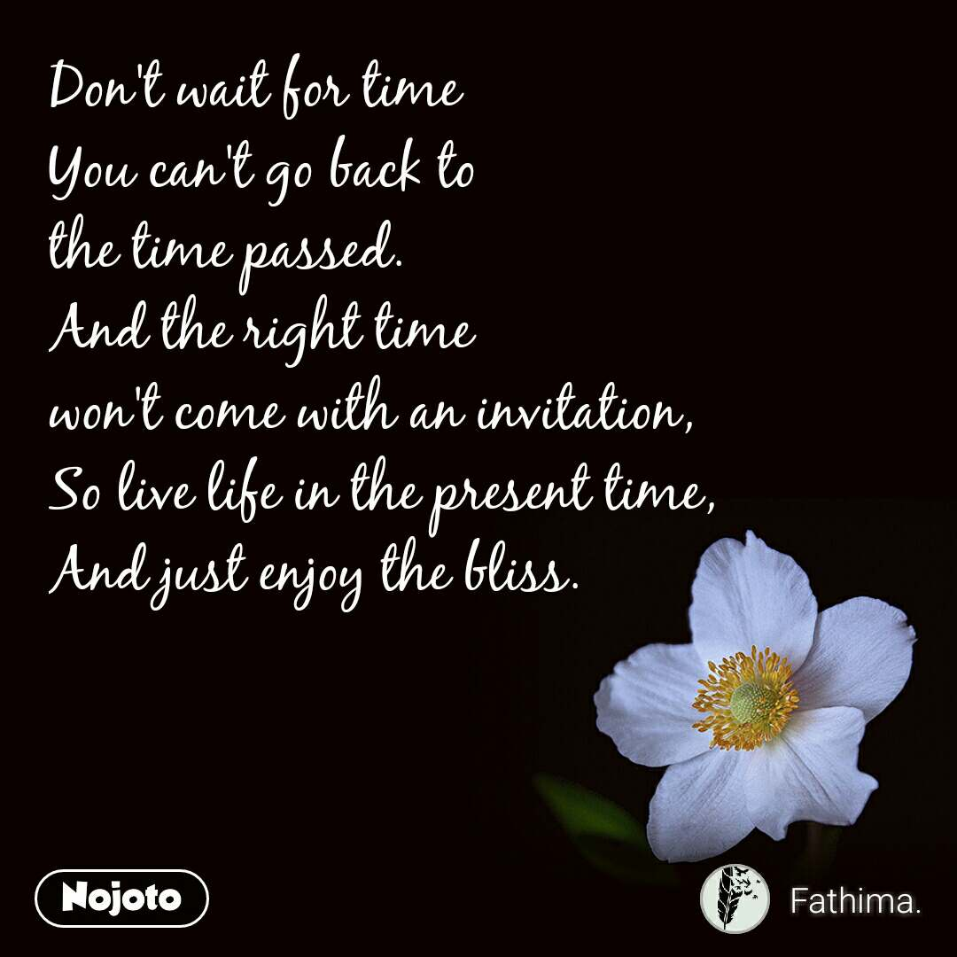 Don't wait for time You can't go back to  the time passed. And the right time  won't come with an invitation, So live life in the present time, And just enjoy the bliss.