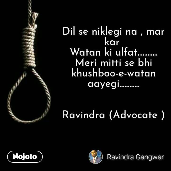 Dil se niklegi na , mar kar  Watan ki ulfat............ Meri mitti se bhi khushboo-e-watan aayegi............   Ravindra (Advocate )
