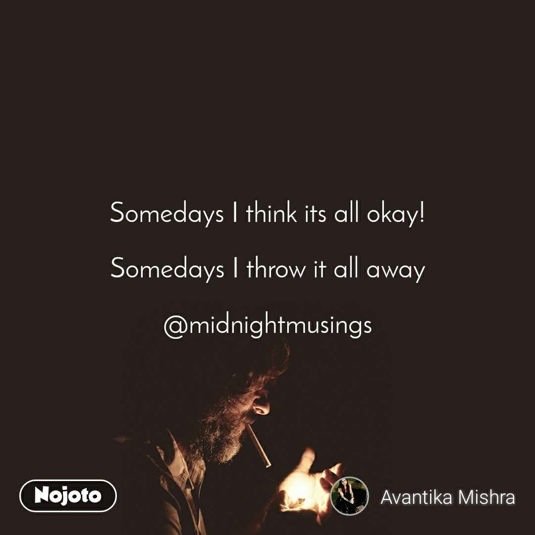 Somedays I think its all okay!  Somedays I throw it all away  @midnightmusings