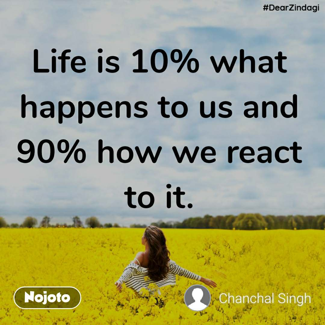 #DearZindagi Life is 10% what happens to us and 90% how we react to it.