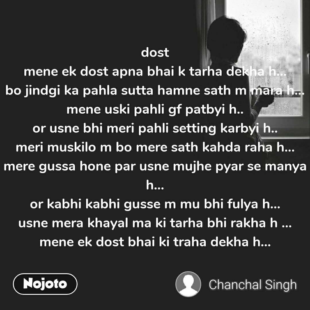 dost mene ek dost apna bhai k tarha dekha h... bo jindgi ka pahla sutta hamne sath m mara h... mene uski pahli gf patbyi h.. or usne bhi meri pahli setting karbyi h.. meri muskilo m bo mere sath kahda raha h... mere gussa hone par usne mujhe pyar se manya h... or kabhi kabhi gusse m mu bhi fulya h... usne mera khayal ma ki tarha bhi rakha h ... mene ek dost bhai ki traha dekha h...