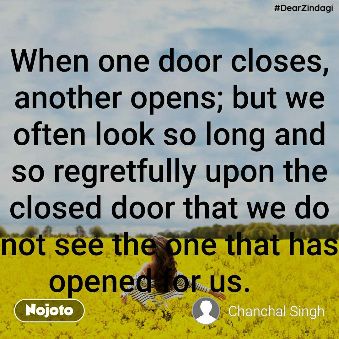 #DearZindagi When one door closes, another opens; but we often look so long and so regretfully upon the closed door that we do not see the one that has opened for us.