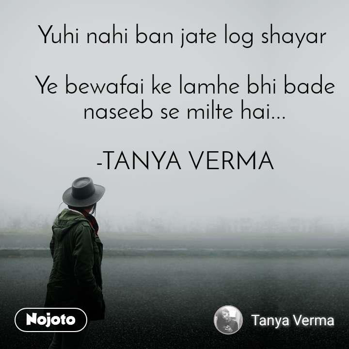 Yuhi nahi ban jate log shayar   Ye bewafai ke lamhe bhi bade naseeb se milte hai...  -TANYA VERMA