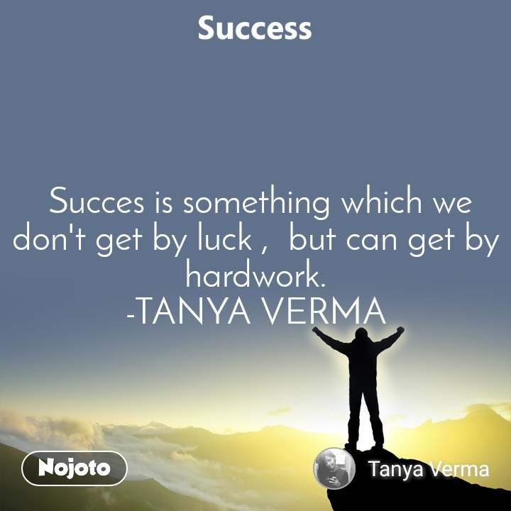 Success   Succes is something which we don't get by luck ,  but can get by hardwork. -TANYA VERMA