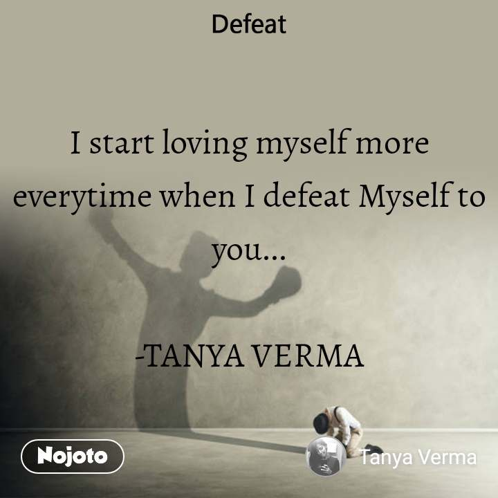 I start loving myself more everytime when I defeat Myself to you...  -TANYA VERMA