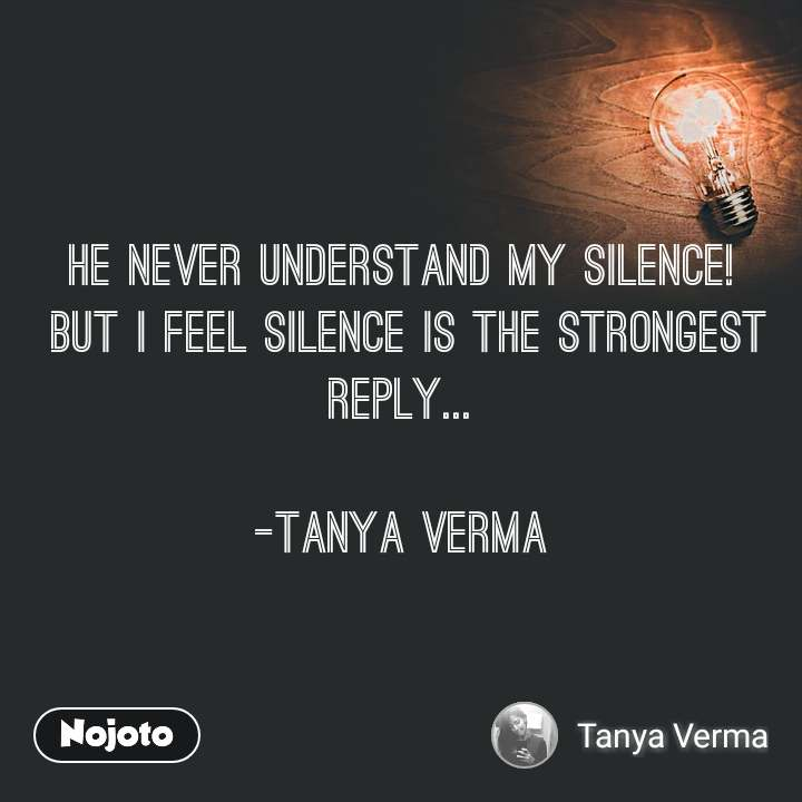 He never understand my silence!  but I feel silence is the strongest reply...  -TANYA VERMA