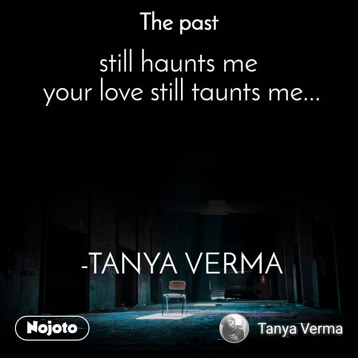 still haunts me  your love still taunts me...      -TANYA VERMA