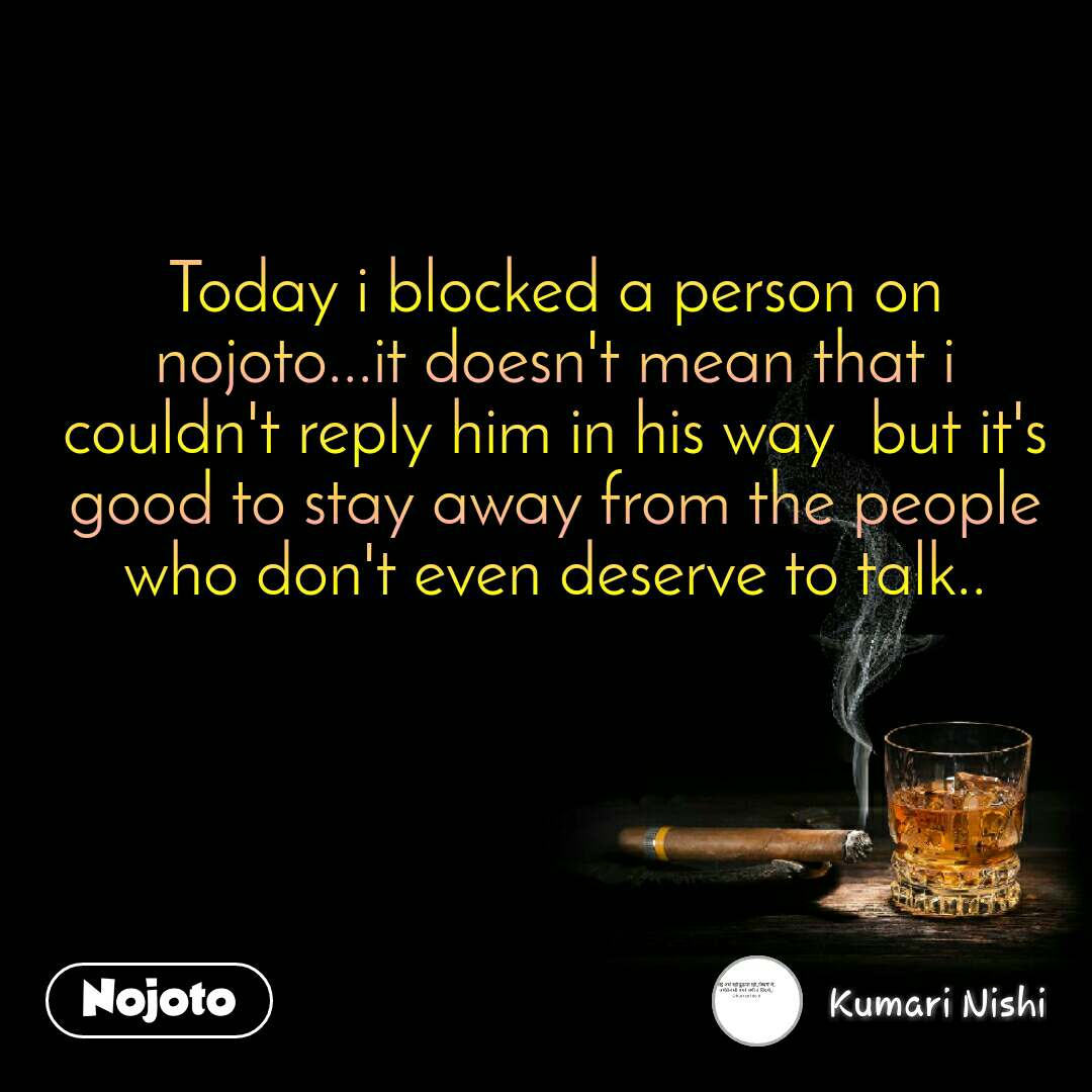 Today i blocked a person on nojoto...it doesn't mean that i couldn't reply him in his way  but it's good to stay away from the people who don't even deserve to talk..
