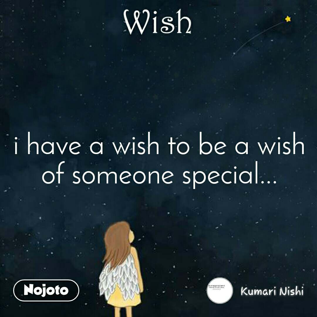 Wish i have a wish to be a wish of someone special...