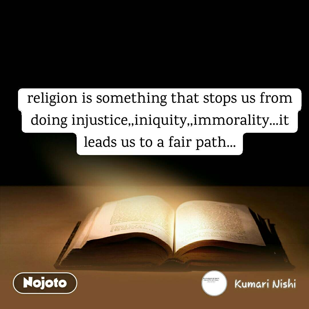 religion is something that stops us from doing injustice,,iniquity,,immorality...it leads us to a fair path...