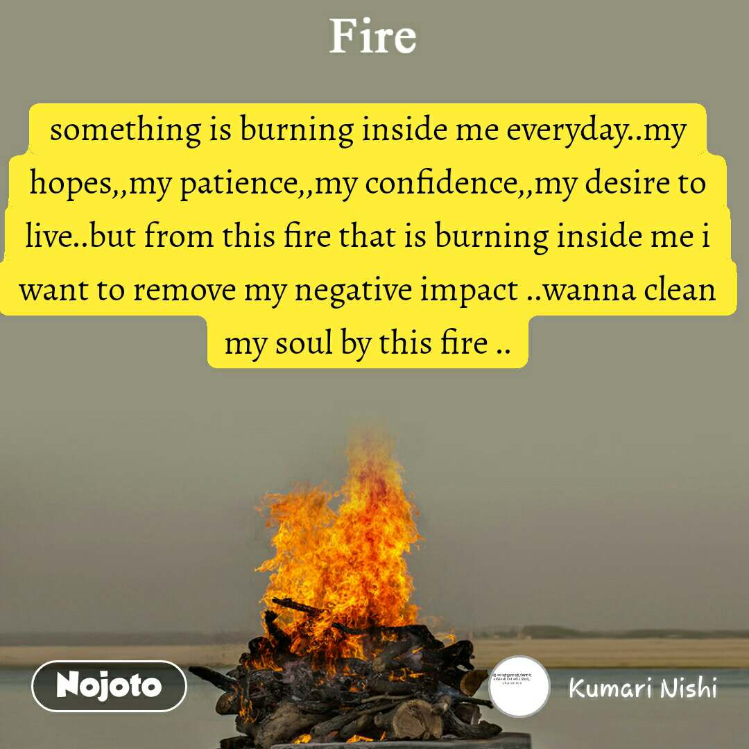 something is burning inside me everyday..my hopes,,my patience,,my confidence,,my desire to live..but from this fire that is burning inside me i want to remove my negative impact ..wanna clean my soul by this fire ..