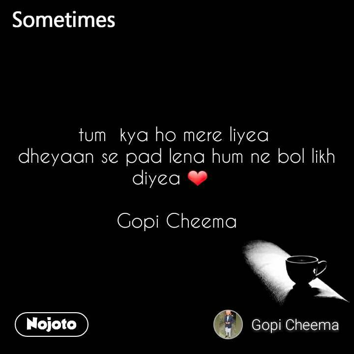 Sometimes tum  kya ho mere liyea  dheyaan se pad lena hum ne bol likh diyea ❤    Gopi Cheema