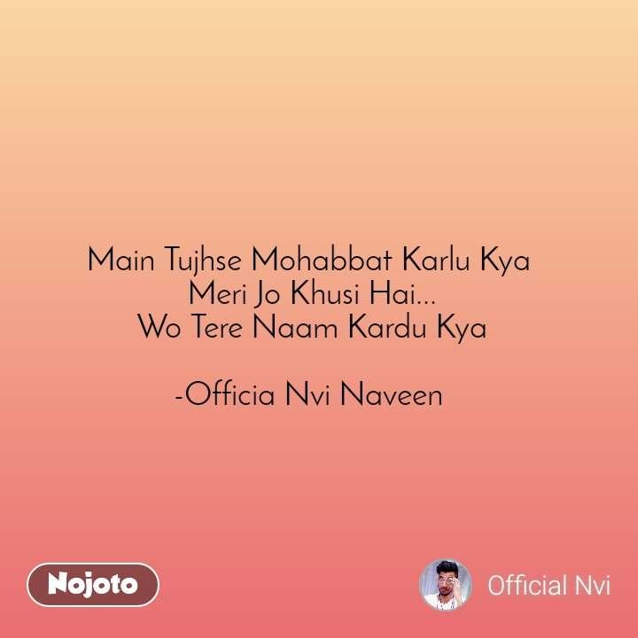 Main Tujhse Mohabbat Karlu Kya  Meri Jo Khusi Hai...  Wo Tere Naam Kardu Kya   -Officia Nvi Naveen