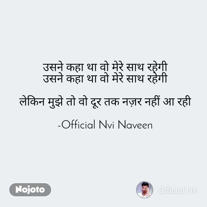 उसने कहा था वो मेरे साथ रहेगी  उसने कहा था वो मेरे साथ रहेगी   लेकिन मुझे तो वो दूर तक नज़र नहीं आ रही   -Official Nvi Naveen