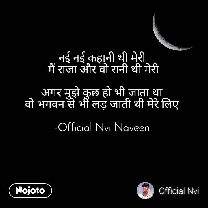नई नई कहानी थी मेरी  मैं राजा और वो रानी थी मेरी  अगर मुझे कुछ हो भी जाता था  वो भगवन से भी लड़ जाती थी मेरे लिए   -Official Nvi Naveen