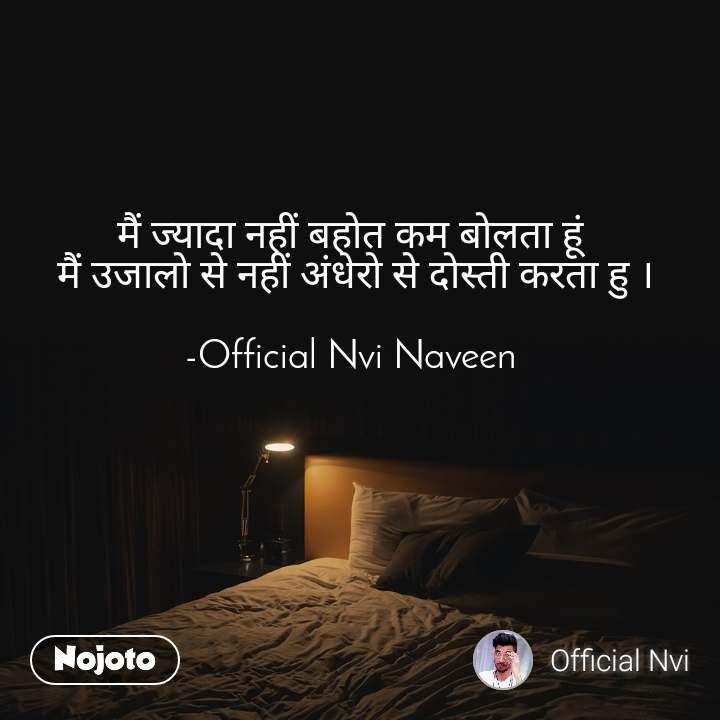 मैं ज्यादा नहीं बहोत कम बोलता हूं  मैं उजालो से नहीं अंधेरो से दोस्ती करता हु ।  -Official Nvi Naveen